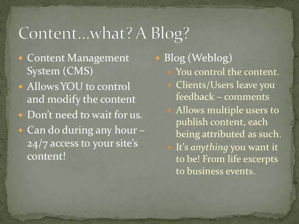 Content Management System (CMS) Allows YOU to control and modify the content Don't need to wait for us.