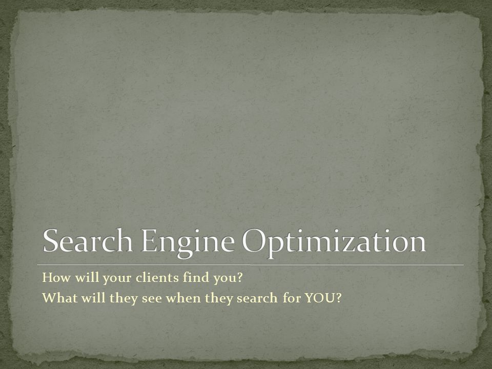 How will your clients find you What will they see when they search for YOU