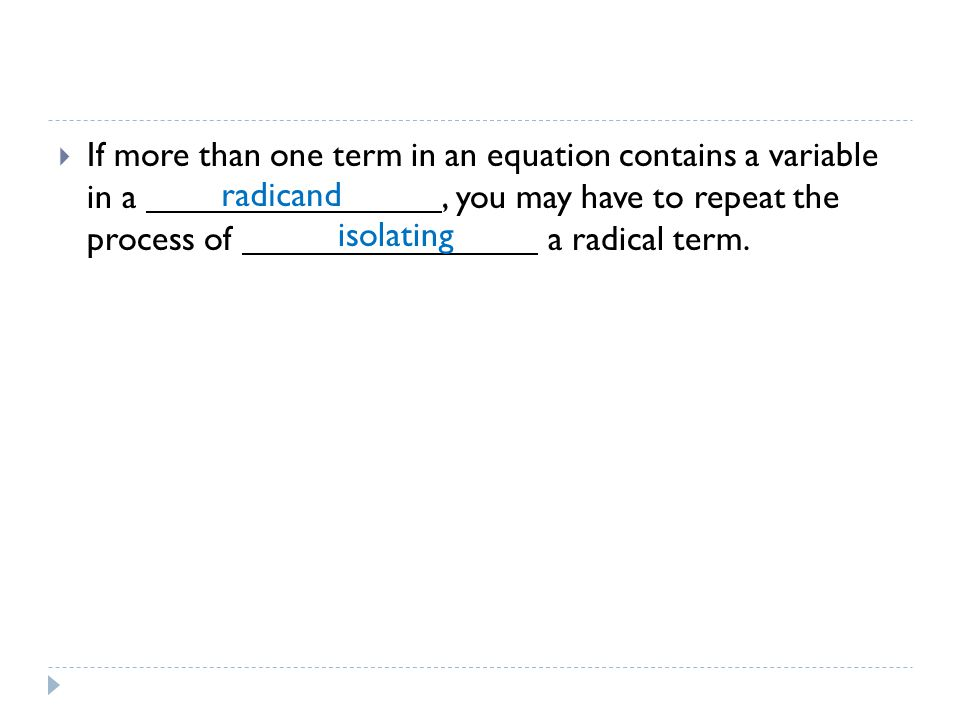  If more than one term in an equation contains a variable in a, you may have to repeat the process of a radical term.