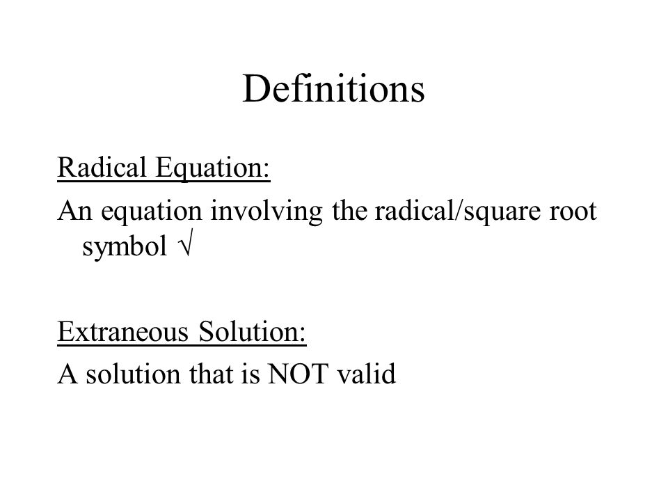 Definitions Radical Equation: An equation involving the radical/square root symbol √ Extraneous Solution: A solution that is NOT valid
