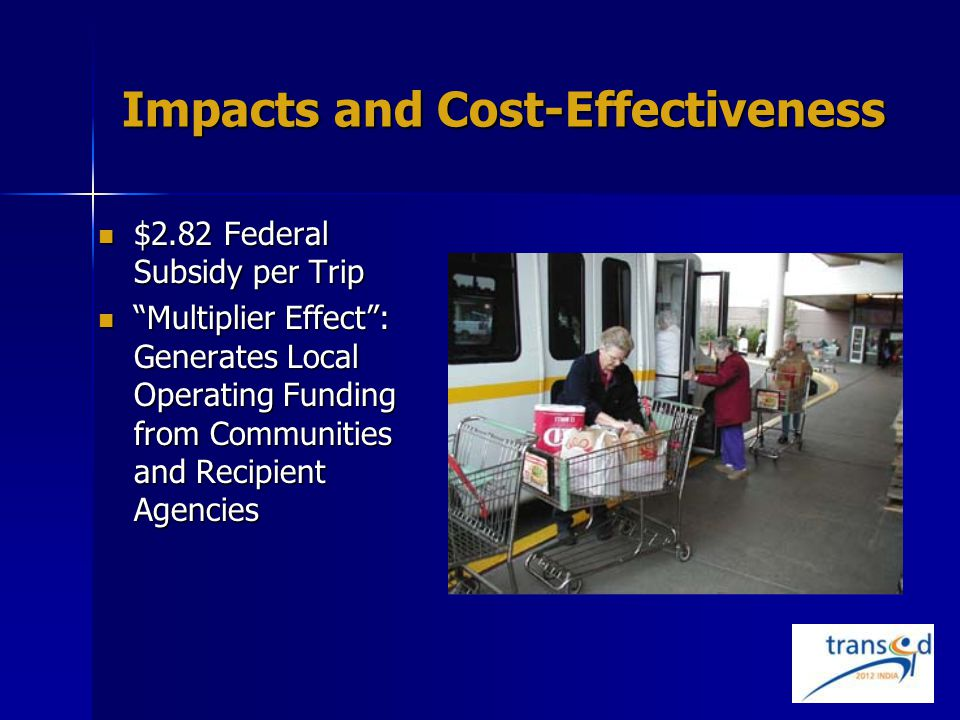 Impacts and Cost-Effectiveness $2.82 Federal Subsidy per Trip $2.82 Federal Subsidy per Trip Multiplier Effect : Generates Local Operating Funding from Communities and Recipient Agencies Multiplier Effect : Generates Local Operating Funding from Communities and Recipient Agencies