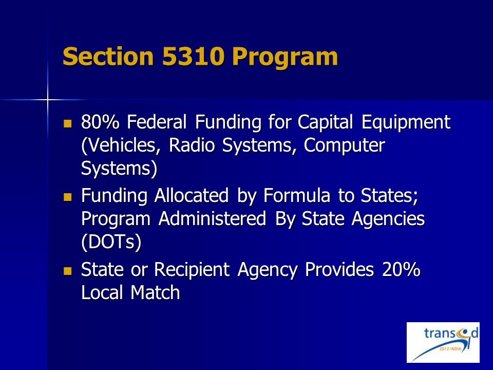 Section 5310 Program 80% Federal Funding for Capital Equipment (Vehicles, Radio Systems, Computer Systems) 80% Federal Funding for Capital Equipment (Vehicles, Radio Systems, Computer Systems) Funding Allocated by Formula to States; Program Administered By State Agencies (DOTs) Funding Allocated by Formula to States; Program Administered By State Agencies (DOTs) State or Recipient Agency Provides 20% Local Match State or Recipient Agency Provides 20% Local Match