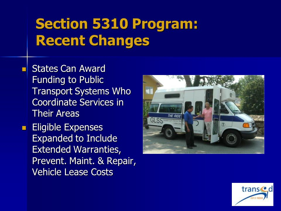Section 5310 Program: Recent Changes States Can Award Funding to Public Transport Systems Who Coordinate Services in Their Areas States Can Award Funding to Public Transport Systems Who Coordinate Services in Their Areas Eligible Expenses Expanded to Include Extended Warranties, Prevent.