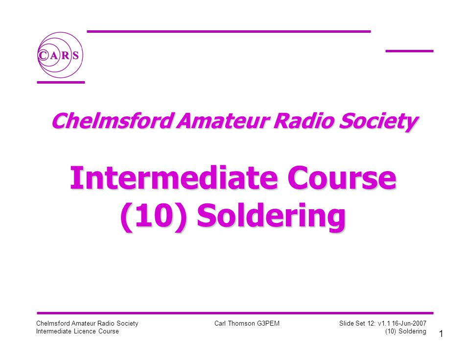 1 Chelmsford Amateur Radio Society Intermediate Licence Course Carl Thomson G3PEM Slide Set 12: v Jun-2007 (10) Soldering Chelmsford Amateur Radio Society Intermediate Course (10) Soldering