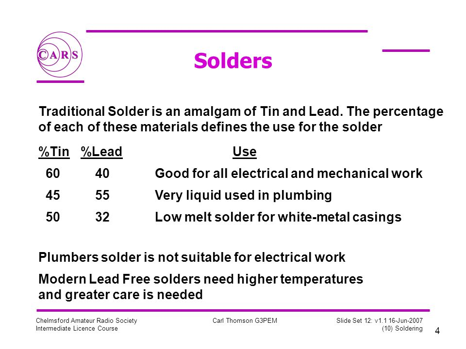 4 Chelmsford Amateur Radio Society Intermediate Licence Course Carl Thomson G3PEM Slide Set 12: v Jun-2007 (10) Soldering Solders Traditional Solder is an amalgam of Tin and Lead.