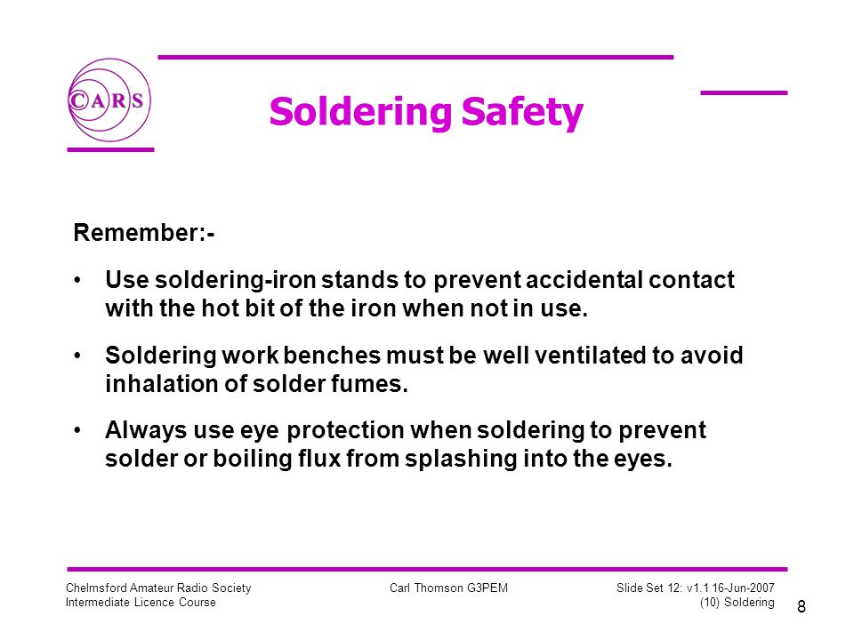 8 Chelmsford Amateur Radio Society Intermediate Licence Course Carl Thomson G3PEM Slide Set 12: v Jun-2007 (10) Soldering Soldering Safety Remember:- Use soldering-iron stands to prevent accidental contact with the hot bit of the iron when not in use.