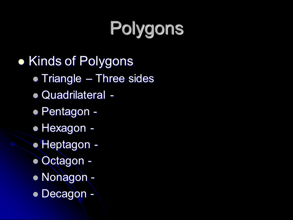 Polygons Kinds of Polygons Kinds of Polygons Triangle – Three sides Triangle – Three sides Quadrilateral - Quadrilateral - Pentagon - Pentagon - Hexagon - Hexagon - Heptagon - Heptagon - Octagon - Octagon - Nonagon - Nonagon - Decagon - Decagon -