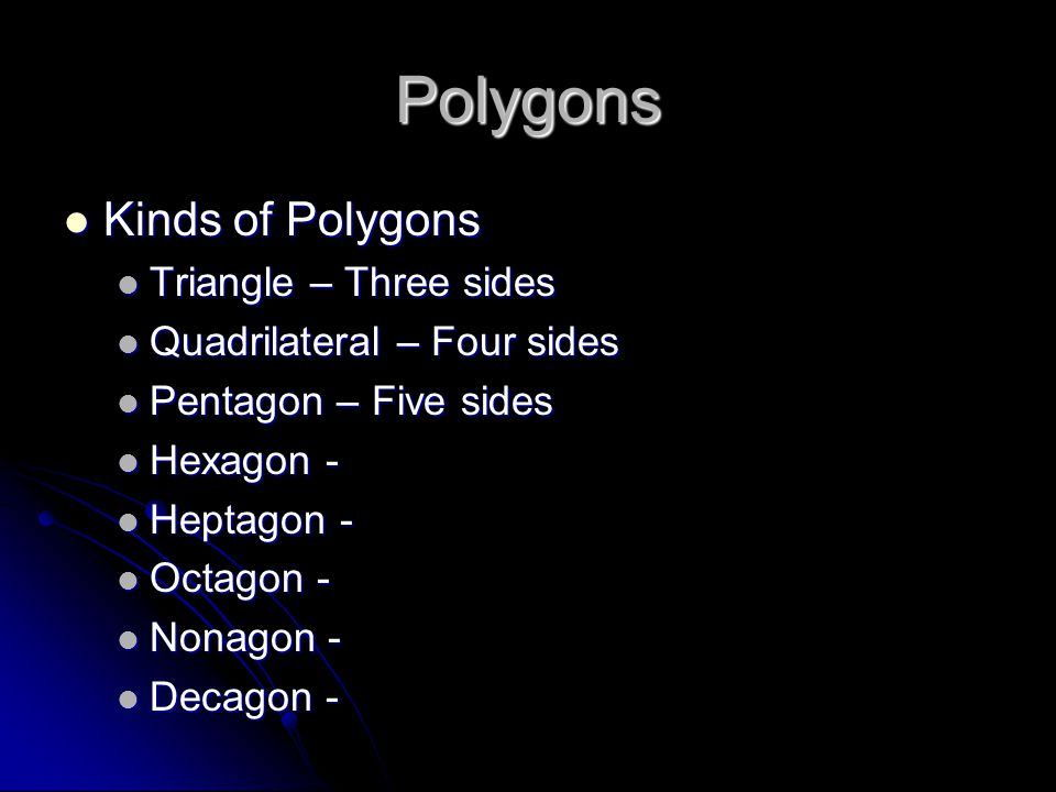 Polygons Kinds of Polygons Kinds of Polygons Triangle – Three sides Triangle – Three sides Quadrilateral – Four sides Quadrilateral – Four sides Pentagon – Five sides Pentagon – Five sides Hexagon - Hexagon - Heptagon - Heptagon - Octagon - Octagon - Nonagon - Nonagon - Decagon - Decagon -