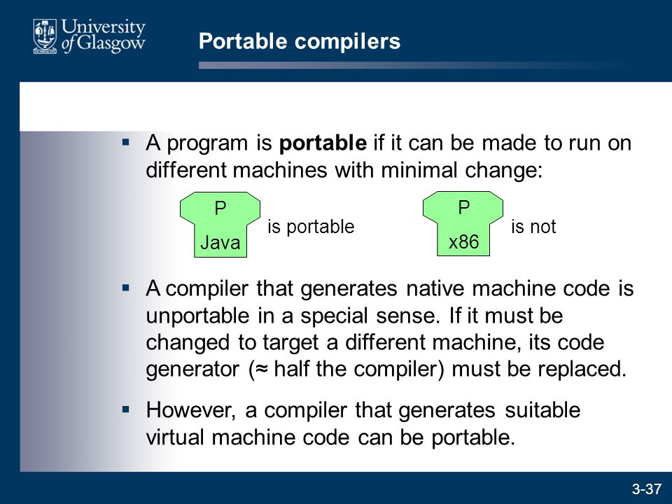3-37  A program is portable if it can be made to run on different machines with minimal change: Portable compilers  A compiler that generates native machine code is unportable in a special sense.