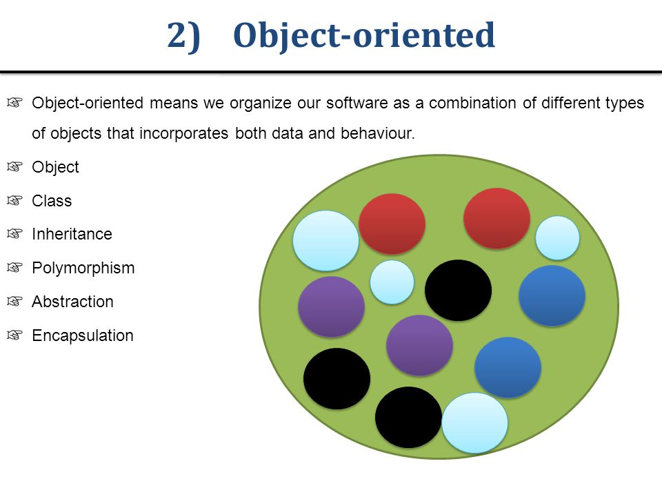 2)Object-oriented Object-oriented means we organize our software as a combination of different types of objects that incorporates both data and behaviour.
