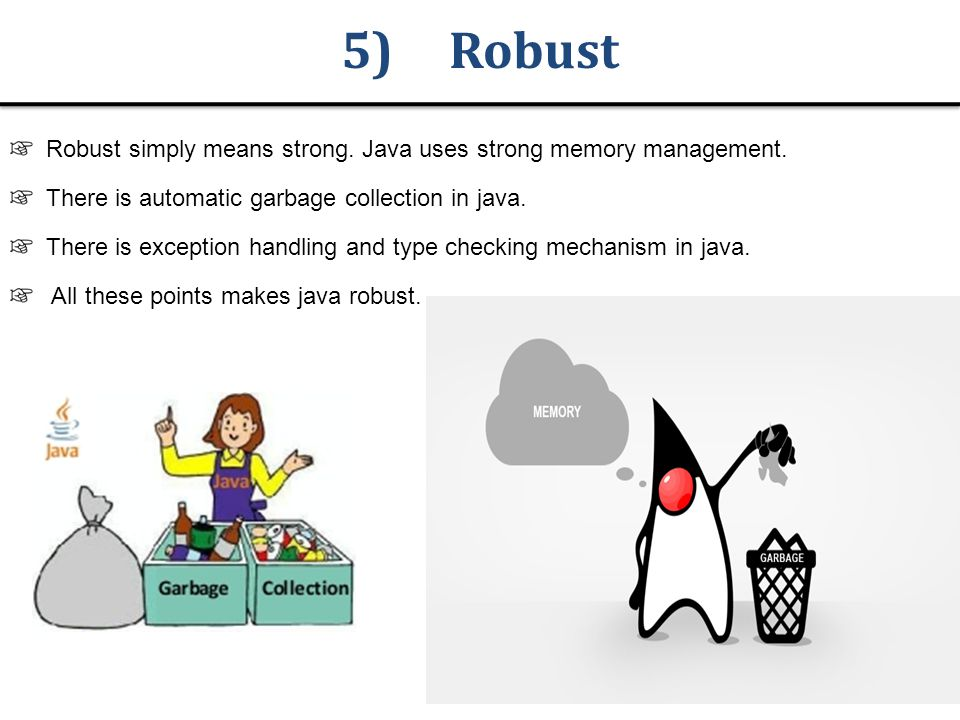 5) Robust Robust simply means strong. Java uses strong memory management.