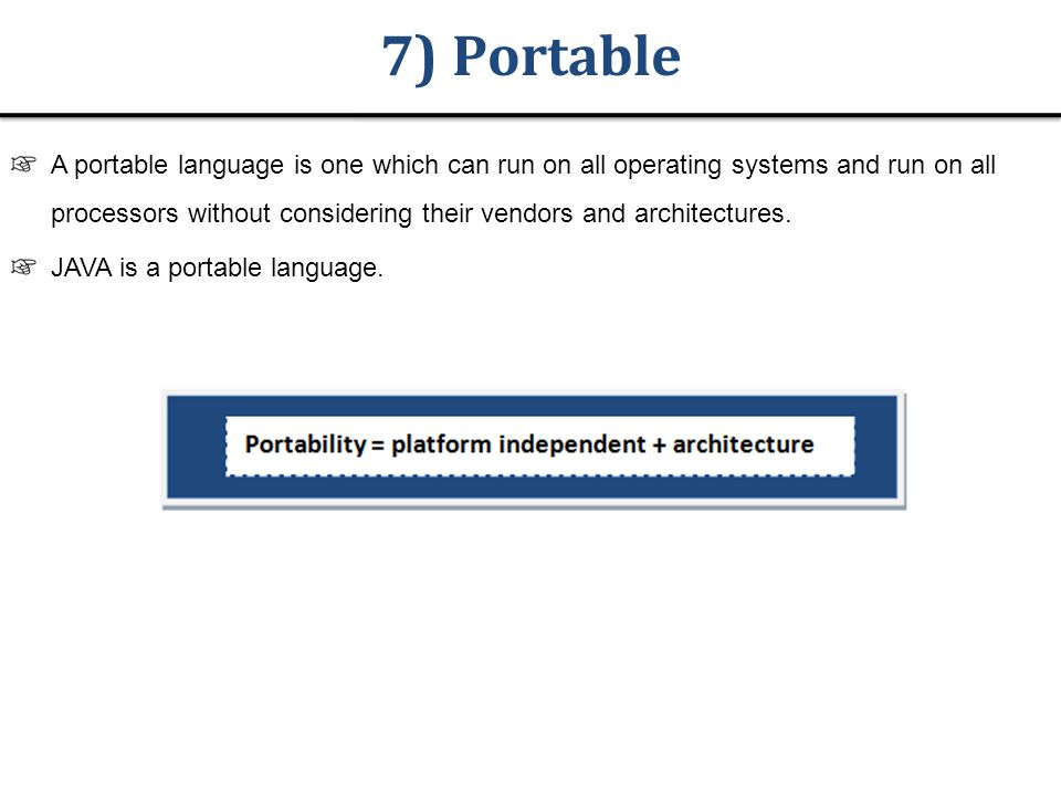 7) Portable A portable language is one which can run on all operating systems and run on all processors without considering their vendors and architectures.