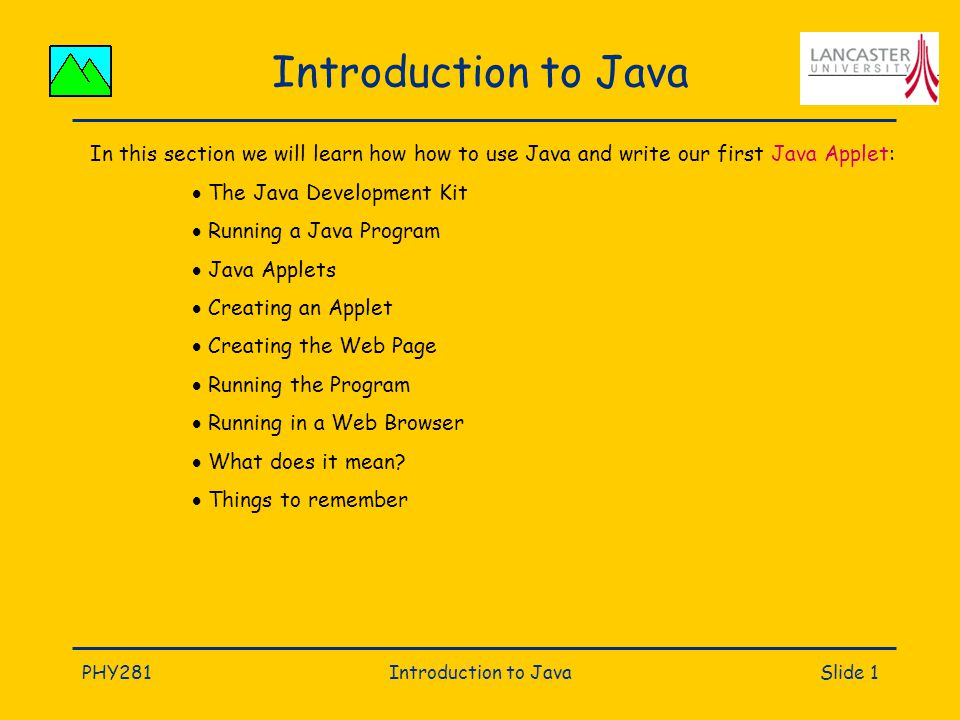 PHY281Introduction to JavaSlide 1 Introduction to Java In this section we will learn how how to use Java and write our first Java Applet:  The Java Development Kit  Running a Java Program  Java Applets  Creating an Applet  Creating the Web Page  Running the Program  Running in a Web Browser  What does it mean.