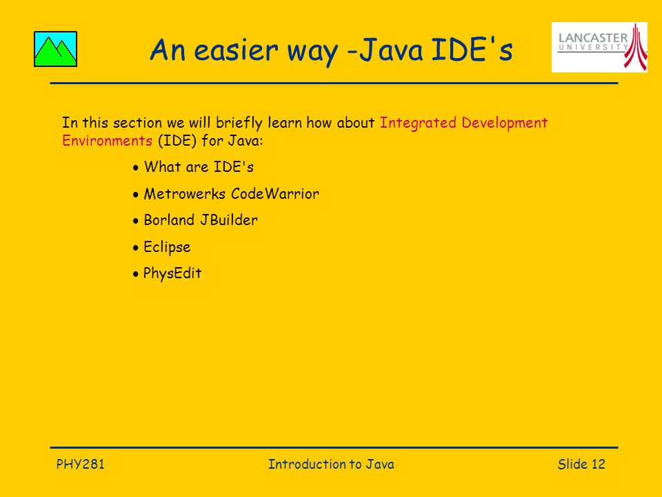 PHY281Introduction to JavaSlide 12 An easier way -Java IDE s In this section we will briefly learn how about Integrated Development Environments (IDE) for Java:  What are IDE s  Metrowerks CodeWarrior  Borland JBuilder  Eclipse  PhysEdit