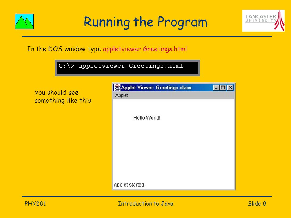 PHY281Introduction to JavaSlide 8 Running the Program G:\> appletviewer Greetings.html In the DOS window type appletviewer Greetings.html You should see something like this: