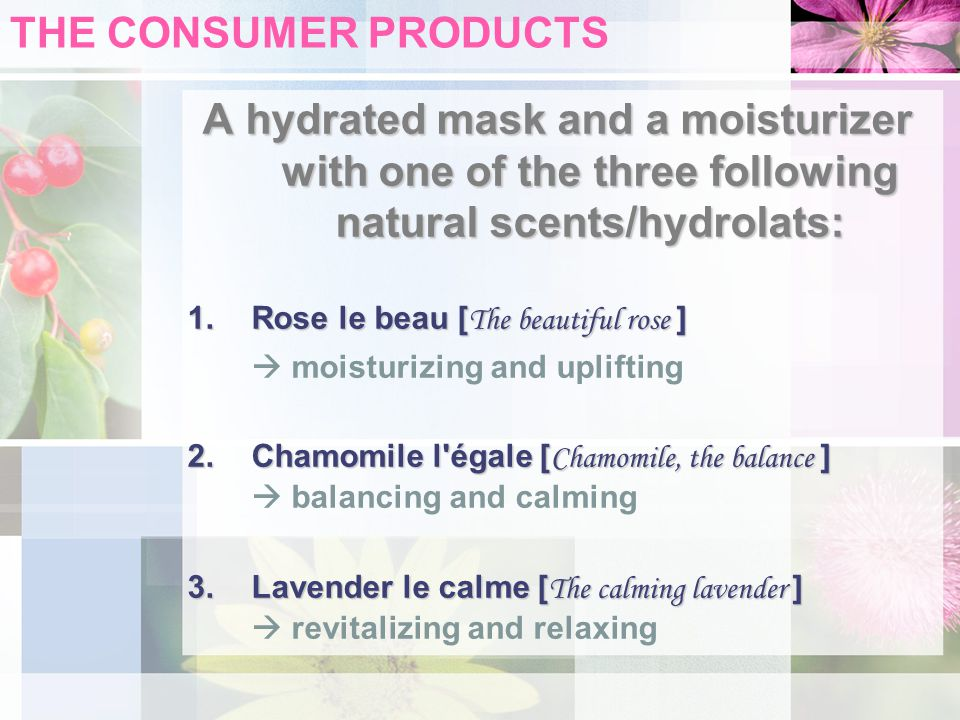 THE CONSUMER PRODUCTS A hydrated mask and a moisturizer with one of the three following natural scents/hydrolats: 1.Rose le beau [ The beautiful rose ]  moisturizing and uplifting 2.Chamomile l égale [ Chamomile, the balance ] 2.Chamomile l égale [ Chamomile, the balance ]  balancing and calming 3.Lavender le calme [ The calming lavender ] 3.Lavender le calme [ The calming lavender ]  revitalizing and relaxing