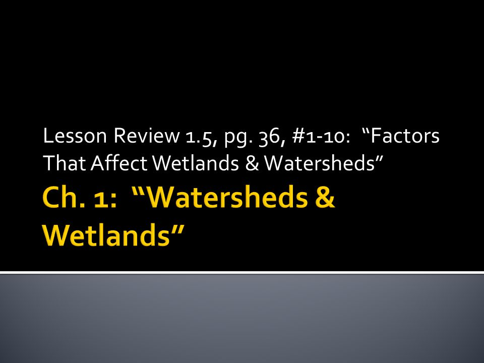 Lesson Review 1.5, pg. 36, #1-10: Factors That Affect Wetlands & Watersheds