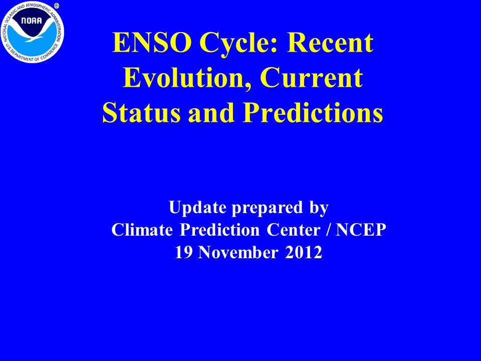 ENSO Cycle: Recent Evolution, Current Status and Predictions Update prepared by Climate Prediction Center / NCEP 19 November 2012