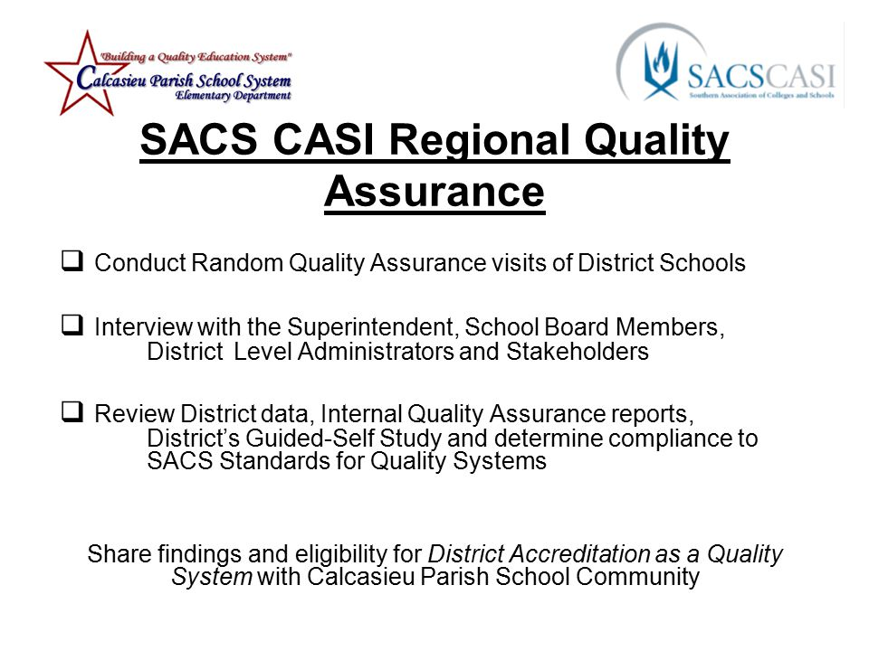 SACS CASI Regional Quality Assurance  Conduct Random Quality Assurance visits of District Schools  Interview with the Superintendent, School Board Members, District Level Administrators and Stakeholders  Review District data, Internal Quality Assurance reports, District's Guided-Self Study and determine compliance to SACS Standards for Quality Systems Share findings and eligibility for District Accreditation as a Quality System with Calcasieu Parish School Community