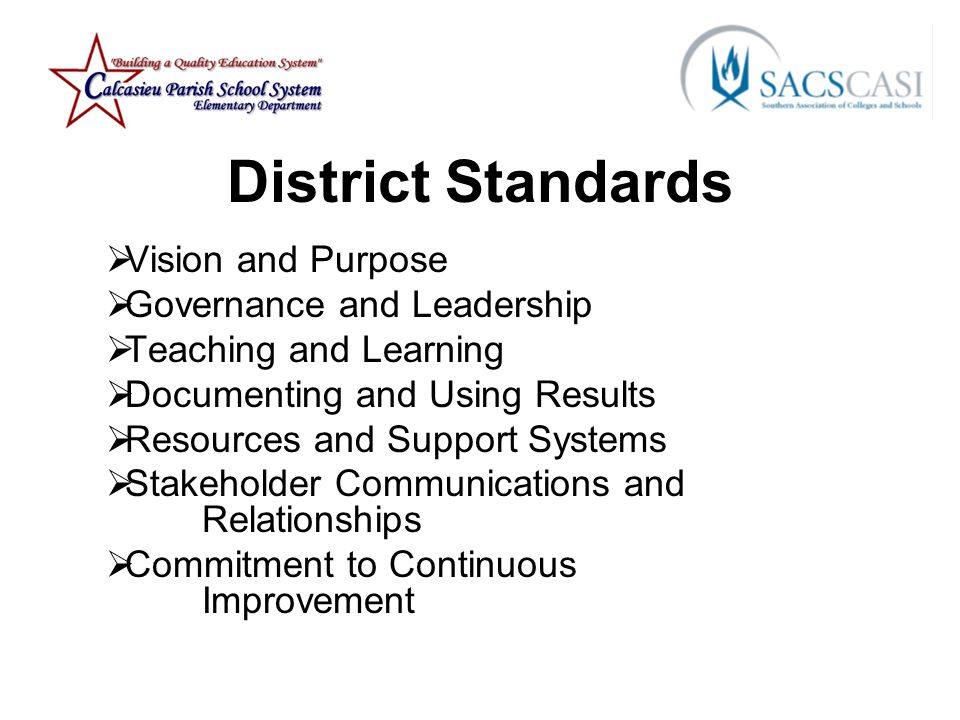 District Standards  Vision and Purpose  Governance and Leadership  Teaching and Learning  Documenting and Using Results  Resources and Support Systems  Stakeholder Communications and Relationships  Commitment to Continuous Improvement