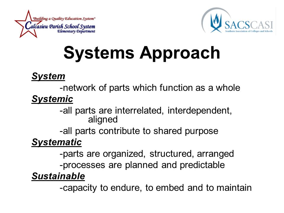 Systems Approach System -network of parts which function as a whole Systemic -all parts are interrelated, interdependent, aligned -all parts contribute to shared purpose Systematic -parts are organized, structured, arranged -processes are planned and predictable Sustainable -capacity to endure, to embed and to maintain