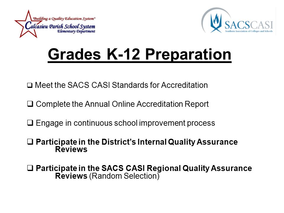 Grades K-12 Preparation  Meet the SACS CASI Standards for Accreditation  Complete the Annual Online Accreditation Report  Engage in continuous school improvement process  Participate in the District's Internal Quality Assurance Reviews  Participate in the SACS CASI Regional Quality Assurance Reviews (Random Selection)