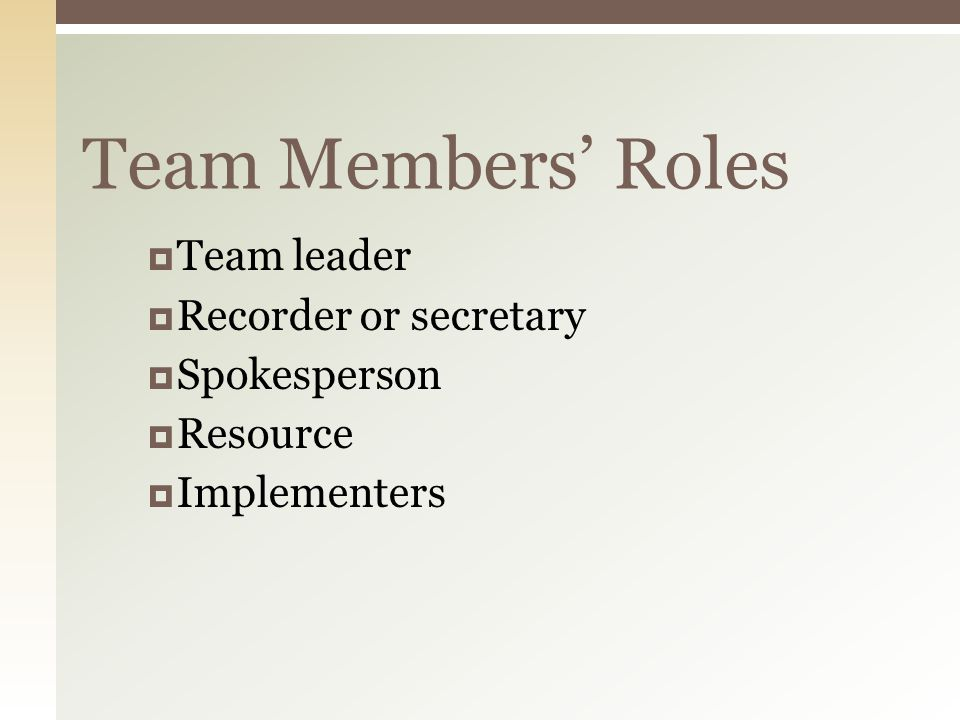 Team Members' Roles  Team leader  Recorder or secretary  Spokesperson  Resource  Implementers