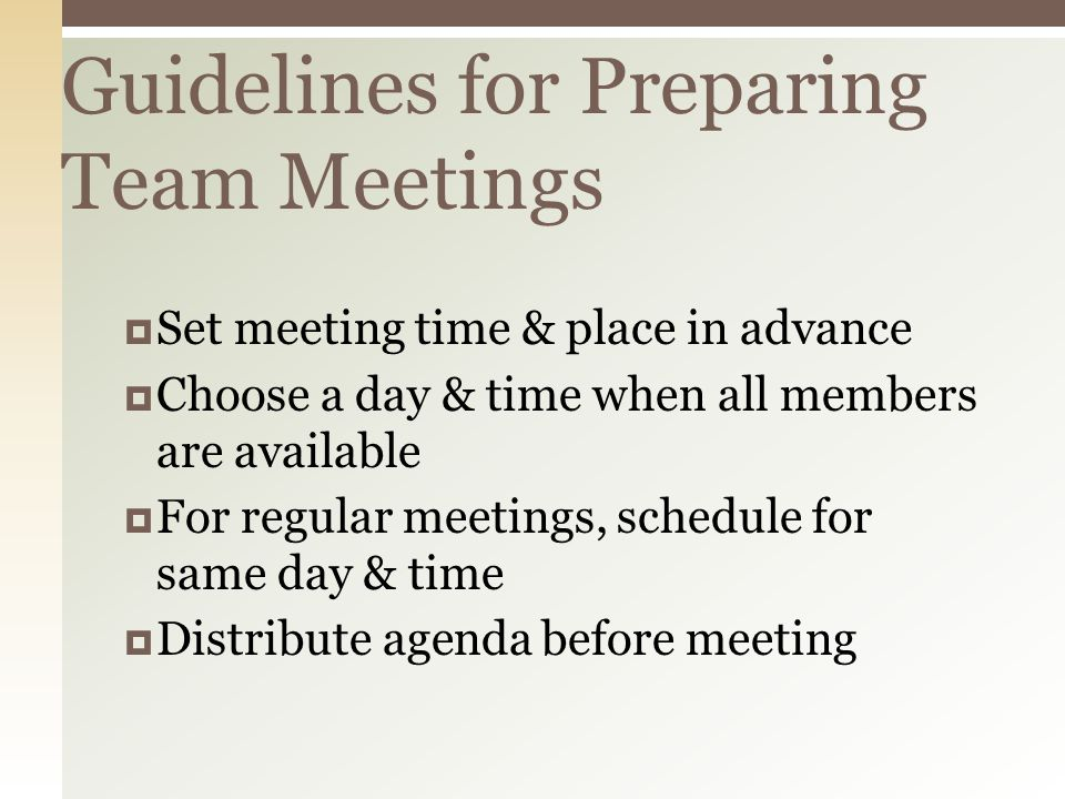 Guidelines for Preparing Team Meetings  Set meeting time & place in advance  Choose a day & time when all members are available  For regular meetings, schedule for same day & time  Distribute agenda before meeting