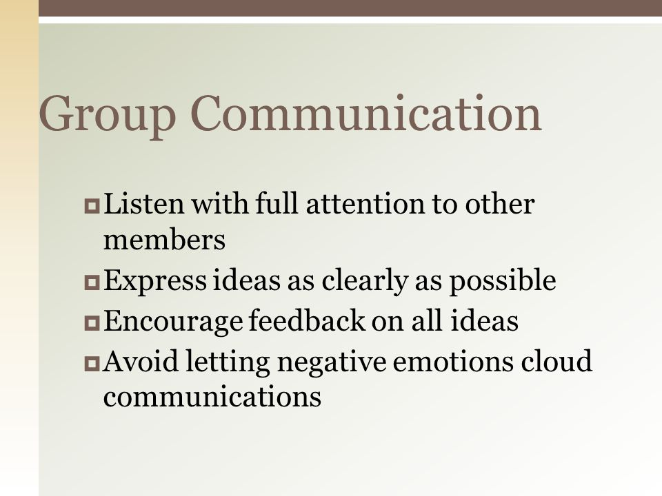 Group Communication  Listen with full attention to other members  Express ideas as clearly as possible  Encourage feedback on all ideas  Avoid letting negative emotions cloud communications