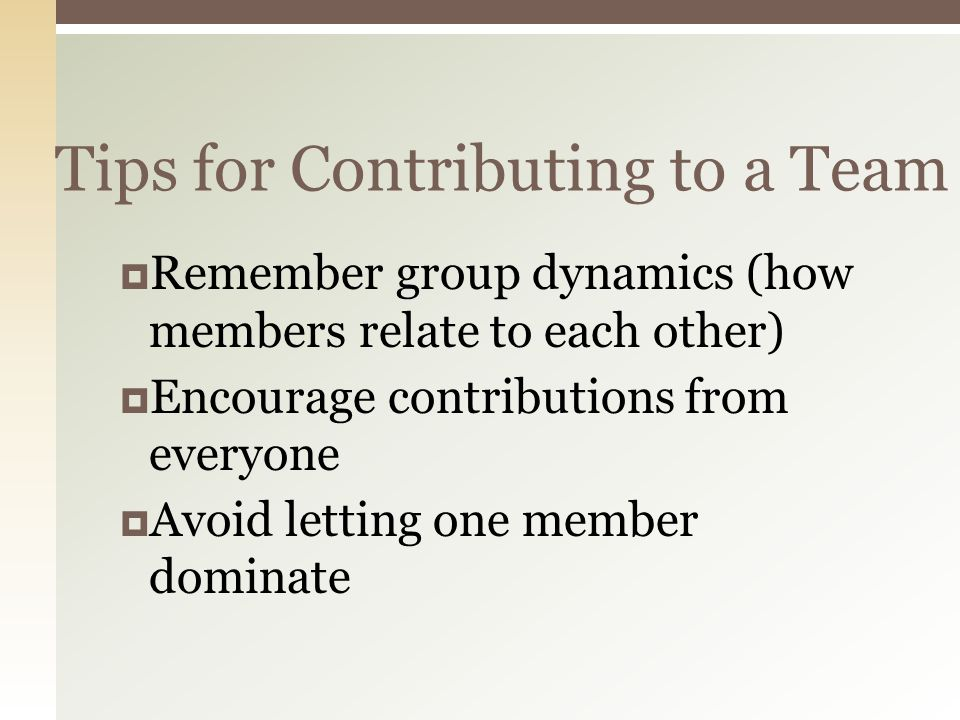Tips for Contributing to a Team  Remember group dynamics (how members relate to each other)  Encourage contributions from everyone  Avoid letting one member dominate