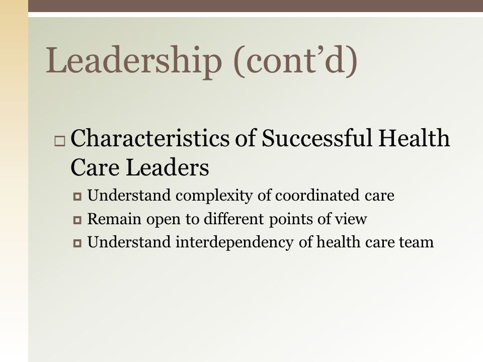 Leadership (cont'd)  Characteristics of Successful Health Care Leaders  Understand complexity of coordinated care  Remain open to different points of view  Understand interdependency of health care team