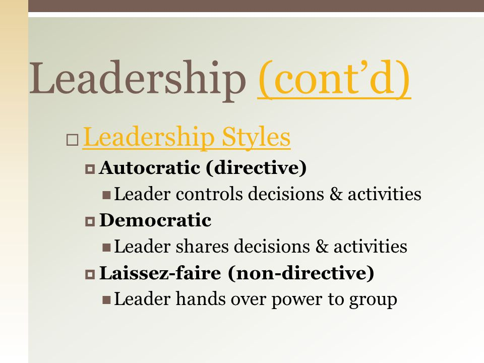 Leadership (cont'd)(cont'd)  Leadership Styles Leadership Styles  Autocratic (directive) Leader controls decisions & activities  Democratic Leader shares decisions & activities  Laissez-faire (non-directive) Leader hands over power to group