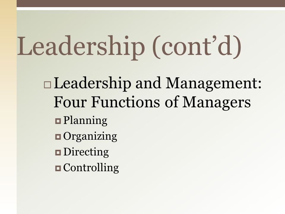 Leadership (cont'd)  Leadership and Management: Four Functions of Managers  Planning  Organizing  Directing  Controlling