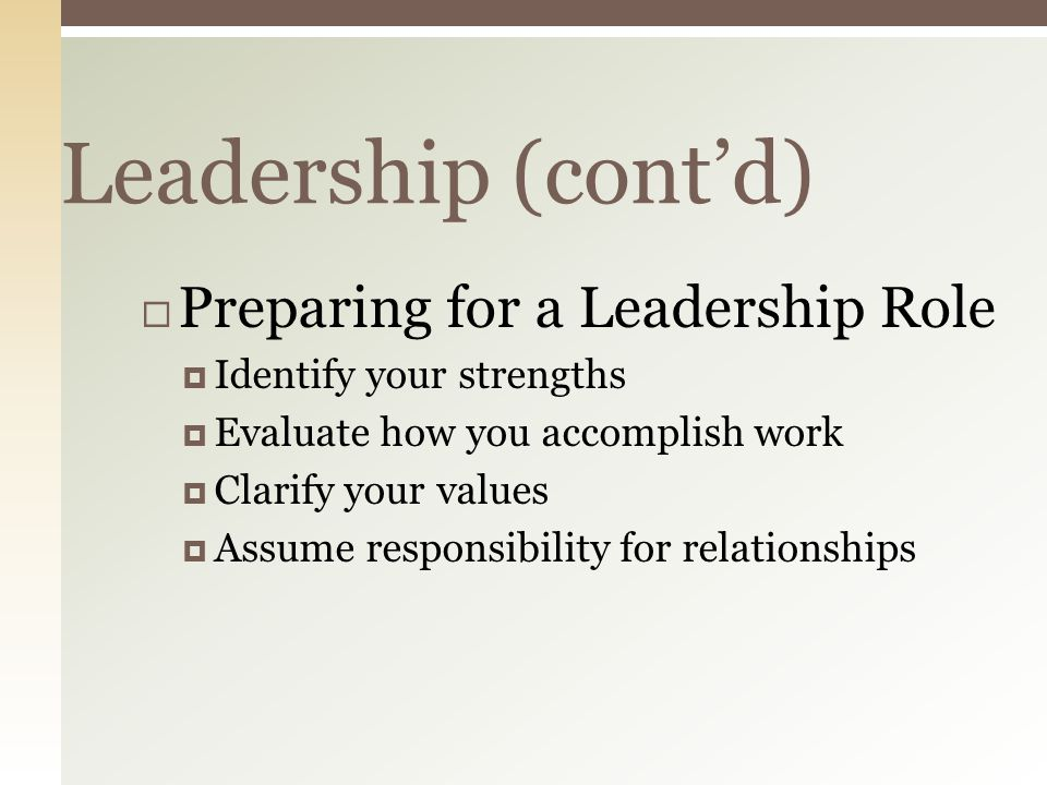 Leadership (cont'd)  Preparing for a Leadership Role  Identify your strengths  Evaluate how you accomplish work  Clarify your values  Assume responsibility for relationships