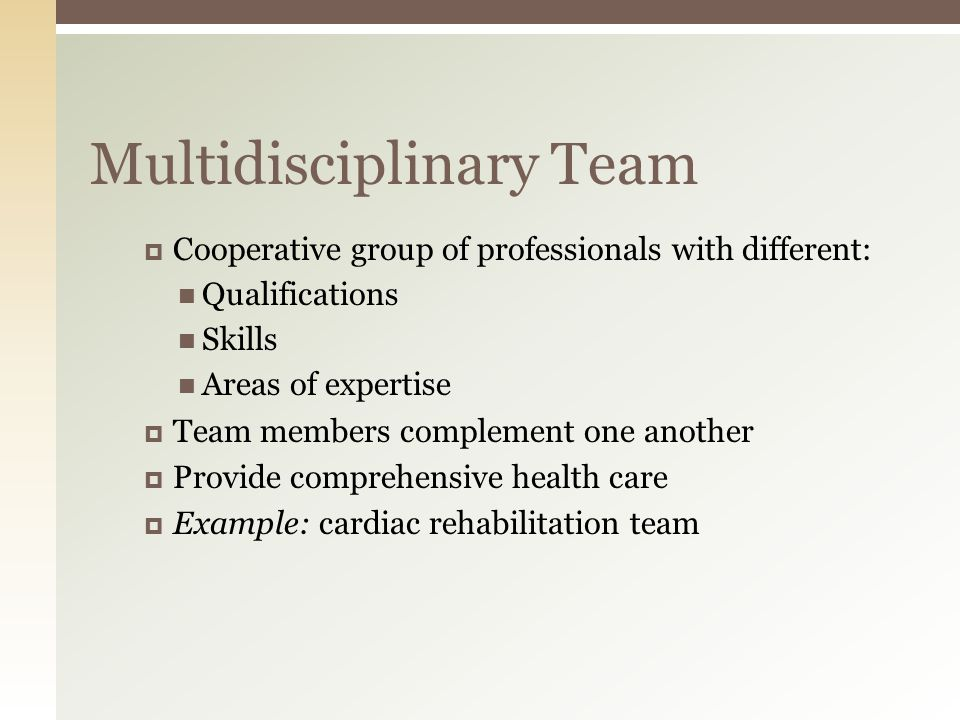 Multidisciplinary Team  Cooperative group of professionals with different: Qualifications Skills Areas of expertise  Team members complement one another  Provide comprehensive health care  Example: cardiac rehabilitation team