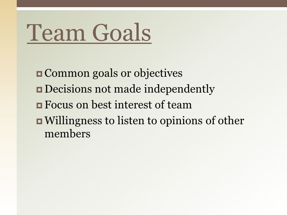  Common goals or objectives  Decisions not made independently  Focus on best interest of team  Willingness to listen to opinions of other members Team Goals