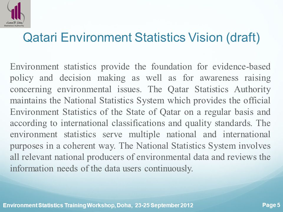 Environment Statistics Training Workshop, Doha, September 2012 Page 5 Qatari Environment Statistics Vision (draft) Environment statistics provide the foundation for evidence-based policy and decision making as well as for awareness raising concerning environmental issues.