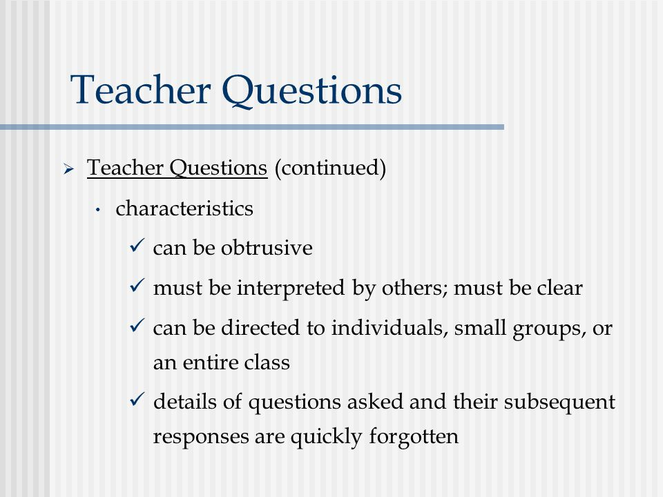 Teacher Questions  Teacher Questions (continued) characteristics can be obtrusive must be interpreted by others; must be clear can be directed to individuals, small groups, or an entire class details of questions asked and their subsequent responses are quickly forgotten