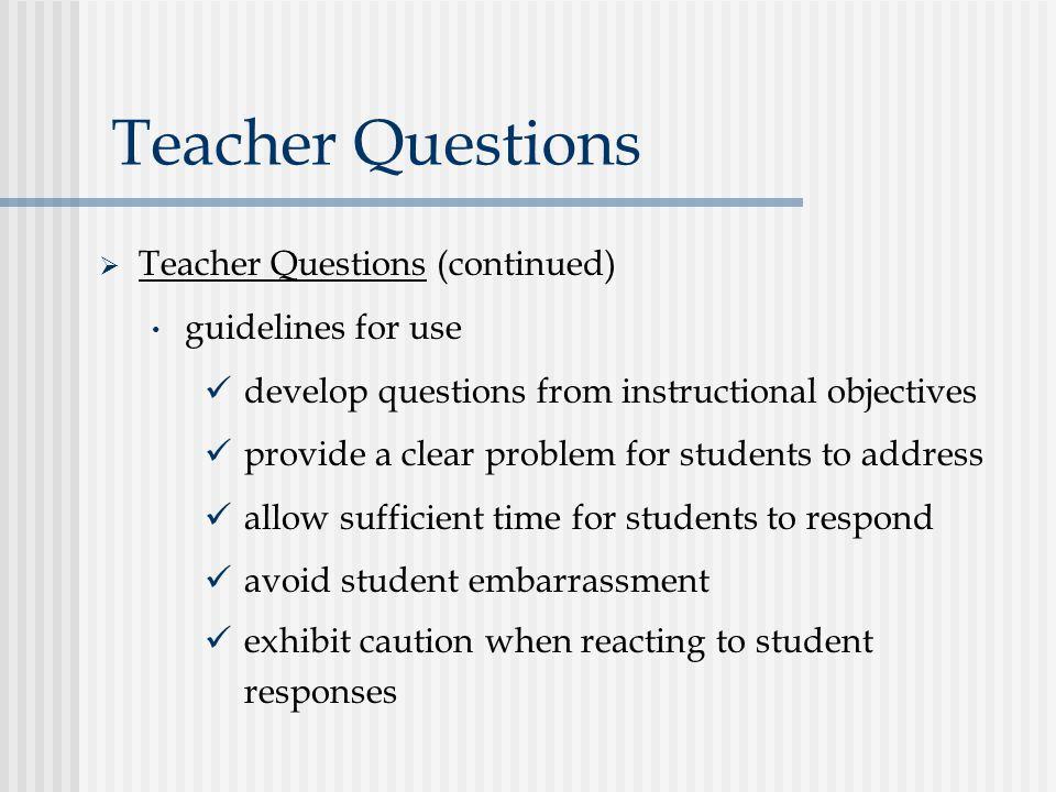 Teacher Questions  Teacher Questions (continued) guidelines for use develop questions from instructional objectives provide a clear problem for students to address allow sufficient time for students to respond avoid student embarrassment exhibit caution when reacting to student responses