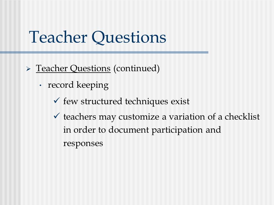 Teacher Questions  Teacher Questions (continued) record keeping few structured techniques exist teachers may customize a variation of a checklist in order to document participation and responses
