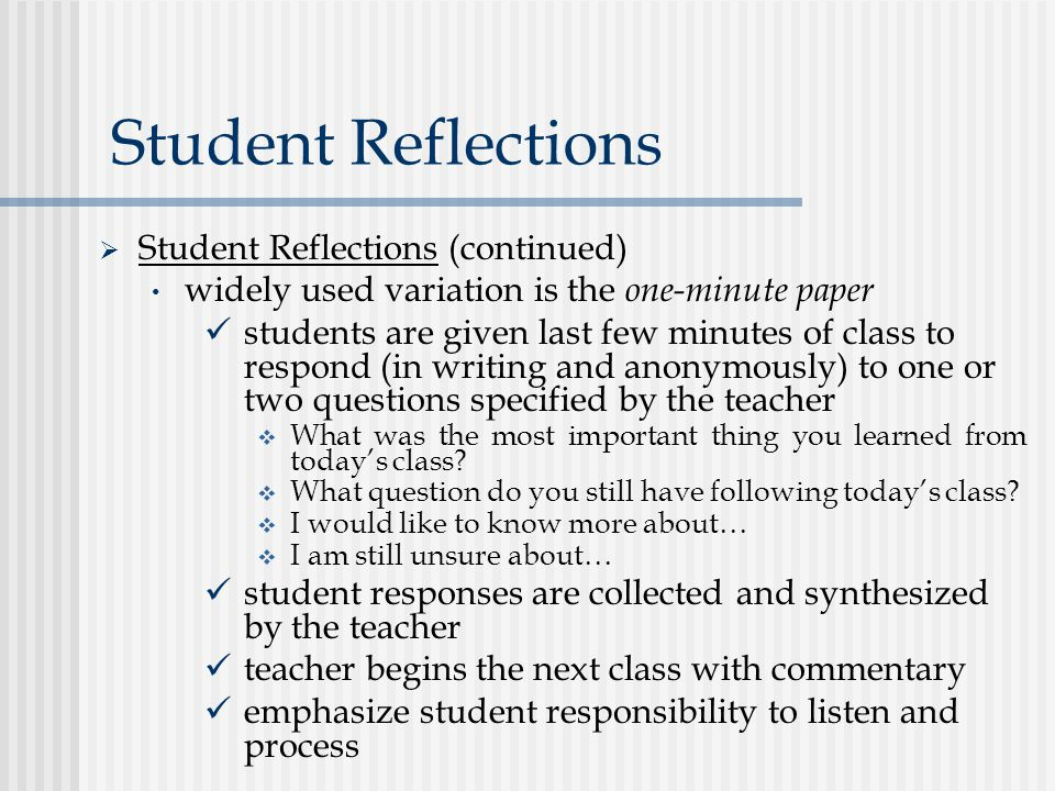 Student Reflections  Student Reflections (continued) widely used variation is the one-minute paper students are given last few minutes of class to respond (in writing and anonymously) to one or two questions specified by the teacher  What was the most important thing you learned from today's class.