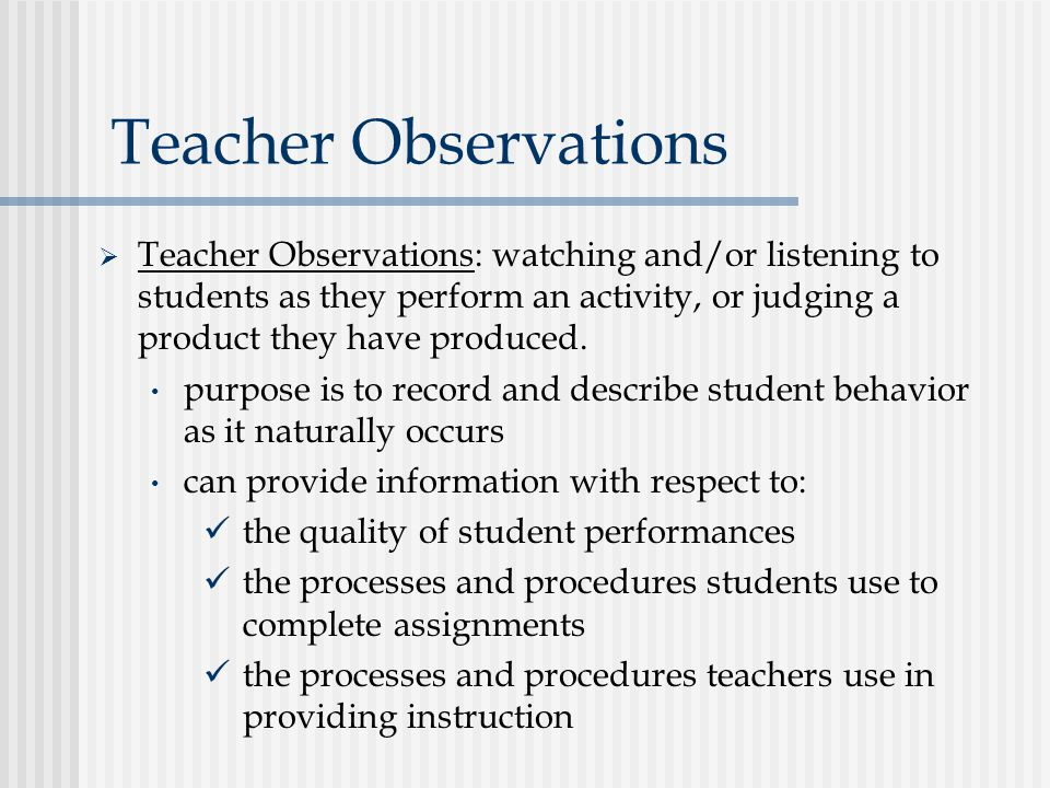 Teacher Observations  Teacher Observations: watching and/or listening to students as they perform an activity, or judging a product they have produced.