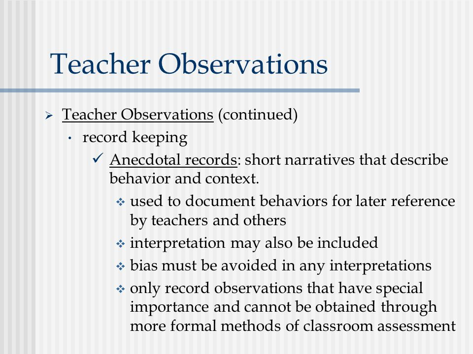 Teacher Observations  Teacher Observations (continued) record keeping Anecdotal records: short narratives that describe behavior and context.