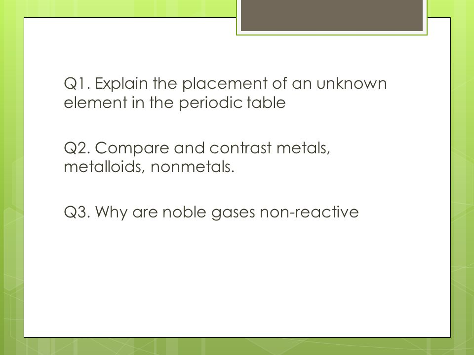 Q1. Explain the placement of an unknown element in the periodic table Q2.