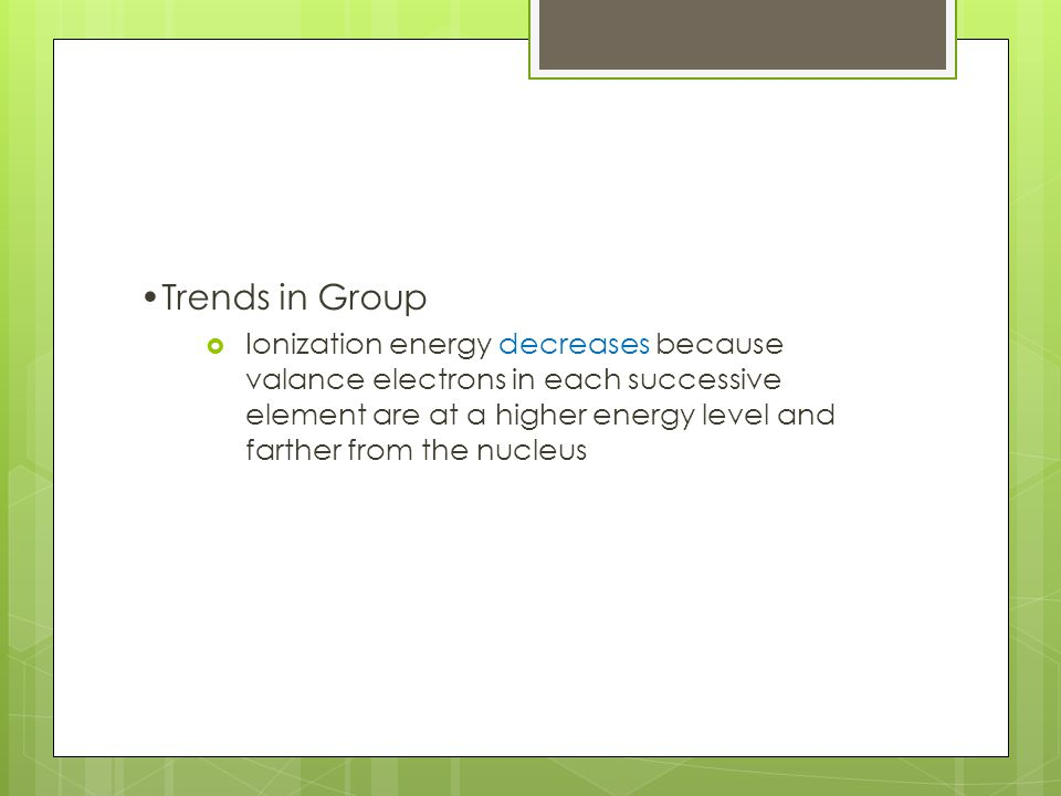 Trends in Group  Ionization energy decreases because valance electrons in each successive element are at a higher energy level and farther from the nucleus