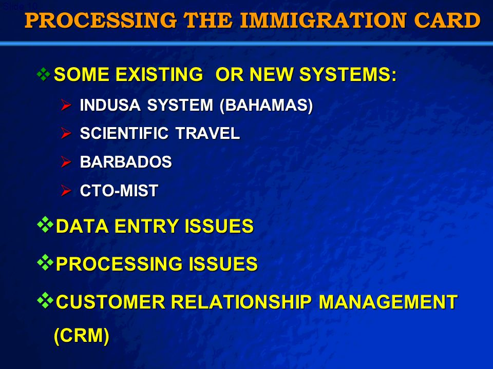 A Free sample background from   Slide 10 PROCESSING THE IMMIGRATION CARD  SOME EXISTING OR NEW SYSTEMS:  INDUSA SYSTEM (BAHAMAS)  SCIENTIFIC TRAVEL  BARBADOS  CTO-MIST  DATA ENTRY ISSUES  PROCESSING ISSUES  CUSTOMER RELATIONSHIP MANAGEMENT (CRM)