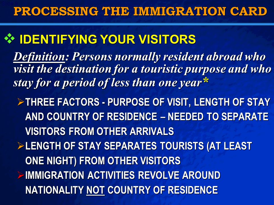 A Free sample background from   Slide 9 PROCESSING THE IMMIGRATION CARD  IDENTIFYING YOUR VISITORS Definition: Persons normally resident abroad who visit the destination for a touristic purpose and who stay for a period of less than one year *  THREE FACTORS - PURPOSE OF VISIT, LENGTH OF STAY AND COUNTRY OF RESIDENCE – NEEDED TO SEPARATE VISITORS FROM OTHER ARRIVALS  LENGTH OF STAY SEPARATES TOURISTS (AT LEAST ONE NIGHT) FROM OTHER VISITORS  IMMIGRATION ACTIVITIES REVOLVE AROUND NATIONALITY NOT COUNTRY OF RESIDENCE