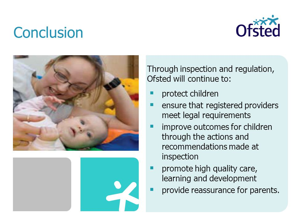 Through inspection and regulation, Ofsted will continue to:  protect children  ensure that registered providers meet legal requirements  improve outcomes for children through the actions and recommendations made at inspection  promote high quality care, learning and development  provide reassurance for parents.