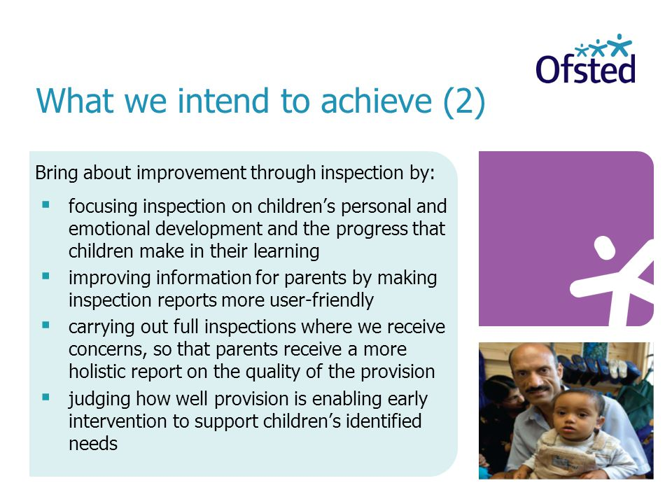 Bring about improvement through inspection by:  focusing inspection on children's personal and emotional development and the progress that children make in their learning  improving information for parents by making inspection reports more user-friendly  carrying out full inspections where we receive concerns, so that parents receive a more holistic report on the quality of the provision  judging how well provision is enabling early intervention to support children's identified needs What we intend to achieve (2)