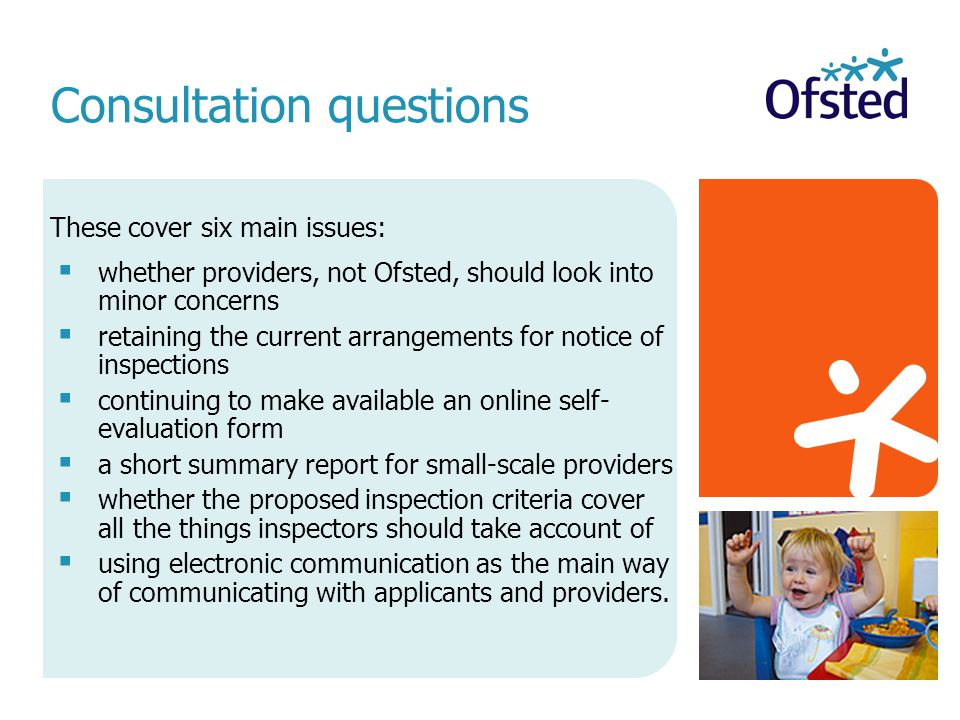 These cover six main issues:  whether providers, not Ofsted, should look into minor concerns  retaining the current arrangements for notice of inspections  continuing to make available an online self- evaluation form  a short summary report for small-scale providers  whether the proposed inspection criteria cover all the things inspectors should take account of  using electronic communication as the main way of communicating with applicants and providers.